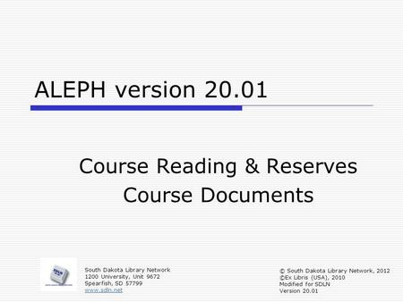 ALEPH version 20.01 Course Reading & Reserves Course Documents South Dakota Library Network 1200 University, Unit 9672 Spearfish, SD 57799 www.sdln.net.