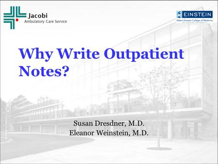Jacobi Ambulatory Care Service Why Write Outpatient Notes? Susan Dresdner, M.D. Eleanor Weinstein, M.D.