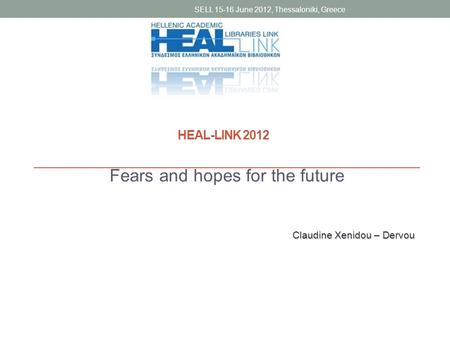Fears and hopes for the future SELL 15-16 June 2012, Thessaloniki, Greece Claudine Xenidou – Dervou HEAL-LINK 2012.