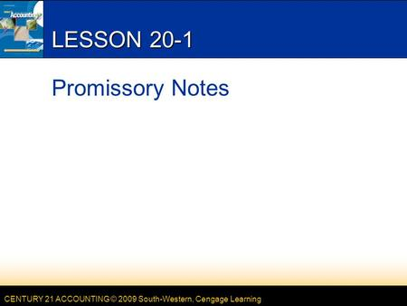 CENTURY 21 ACCOUNTING © 2009 South-Western, Cengage Learning LESSON 20-1 Promissory Notes.