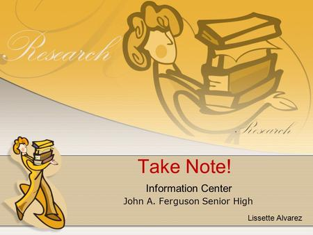 Take Note! John A. Ferguson Senior High Information Center Lissette Alvarez.