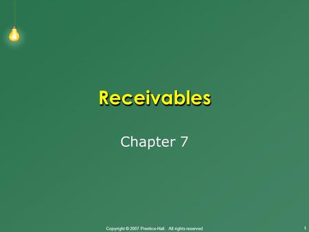 Copyright © 2007 Prentice-Hall. All rights reserved 1 ReceivablesReceivables Chapter 7.