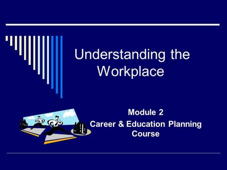 Understanding the Workplace Module 2 Career & Education Planning Course.