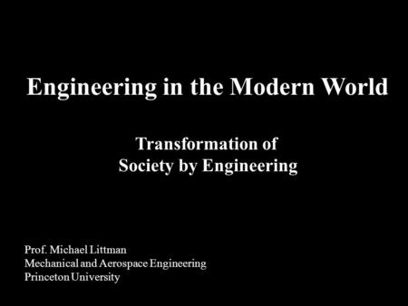 Transformation of Society by Engineering Engineering in the Modern World Prof. Michael Littman Mechanical and Aerospace Engineering Princeton University.