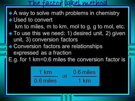 The factor label method u A way to solve math problems in chemistry u Used to convert km to miles, m to km, mol to g, g to mol, etc. u To use this we.