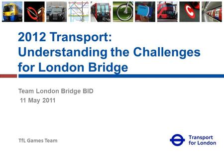 TfL Games Team 2012 Transport: Understanding the Challenges for London Bridge Team London Bridge BID 11 May 2011.