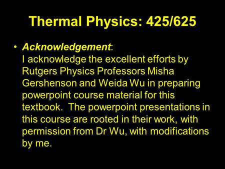 Thermal Physics: 425/625 Acknowledgement: I acknowledge the excellent efforts by Rutgers Physics Professors Misha Gershenson and Weida Wu in preparing.