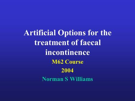 Artificial Options for the treatment of faecal incontinence M62 Course 2004 Norman S Williams.