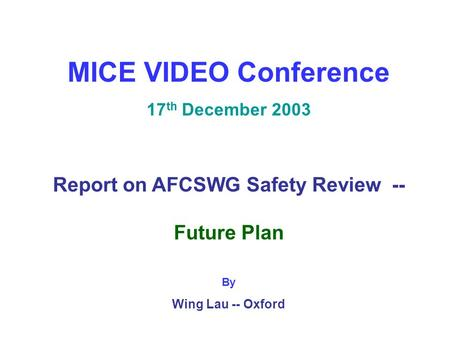 MICE VIDEO Conference 17 th December 2003 Report on AFCSWG Safety Review -- Future Plan By Wing Lau -- Oxford.
