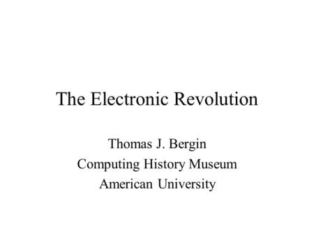 The Electronic Revolution Thomas J. Bergin Computing History Museum American University.