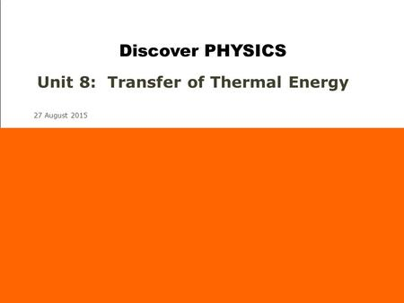27 August 2015 Unit 8: Transfer of Thermal Energy Discover PHYSICS.