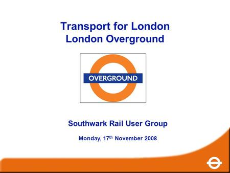 Transport for London London Overground Southwark Rail User Group Monday, 17 th November 2008.
