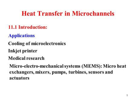 1 Heat Transfer in Microchannels 11.1 Introduction: Applications Micro-electro-mechanical systems (MEMS): Micro heat exchangers, mixers, pumps, turbines,