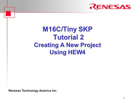 Renesas Technology America Inc. 1 M16C/Tiny SKP Tutorial 2 Creating A New Project Using HEW4.