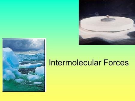 Intermolecular Forces Why do some solids dissolve in water but others do not? Why are some substances gases at room temperature, but others are liquid.