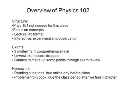 Overview of Physics 102 Structure: Phys 101 not needed for this class