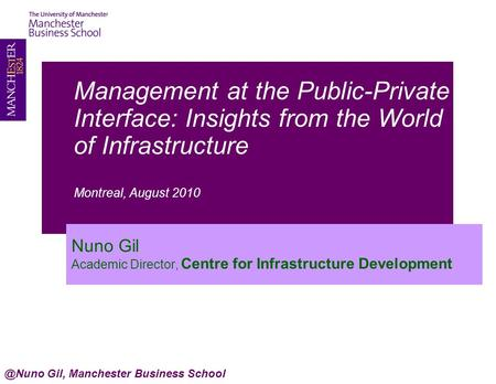 Management at the Public-Private Interface: Insights from the World of Infrastructure Montreal, August 2010 Nuno Gil Academic Director, Centre for Infrastructure.