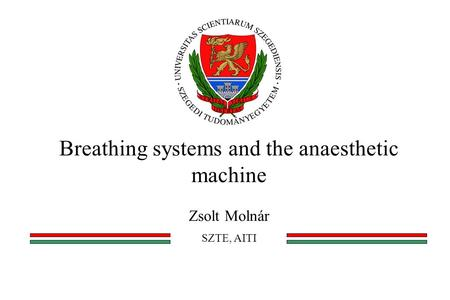 Breathing systems and the anaesthetic machine Zsolt Molnár SZTE, AITI.