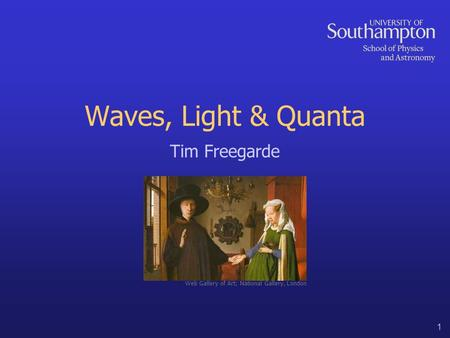 1 Waves, Light & Quanta Tim Freegarde Web Gallery of Art; National Gallery, London.