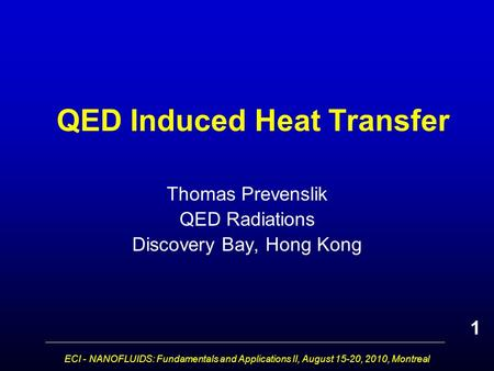 ECI - NANOFLUIDS: Fundamentals and Applications II, August 15-20, 2010, Montreal QED Induced Heat Transfer Thomas Prevenslik QED Radiations Discovery Bay,