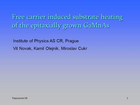 Vancouver 081 Free carrier induced substrate heating of the epitaxially grown GaMnAs Institute of Physics AS CR, Prague Vit Novak, Kamil Olejnik, Miroslav.