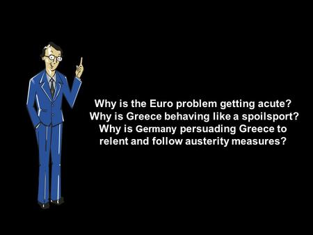 Why is the Euro problem getting acute? Why is Greece behaving like a spoilsport? Why is Germany persuading Greece to relent and follow austerity measures?