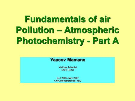 Fundamentals of air Pollution – Atmospheric Photochemistry - Part A Yaacov Mamane Visiting Scientist NCR, Rome Dec 2006 - May 2007 CNR, Monterotondo, Italy.