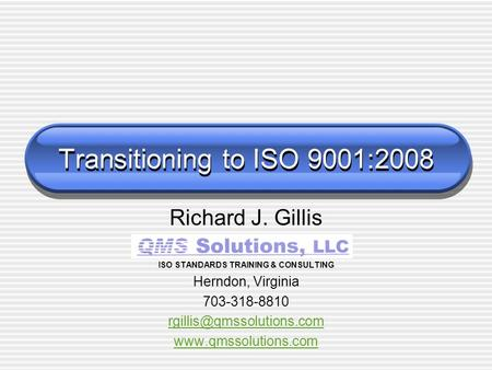 Transitioning to ISO 9001:2008 Richard J. Gillis ISO STANDARDS TRAINING & CONSULTING Herndon, Virginia 703-318-8810