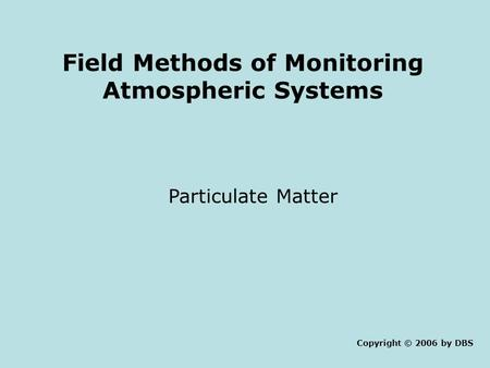 Field Methods of Monitoring Atmospheric Systems Particulate Matter Copyright © 2006 by DBS.