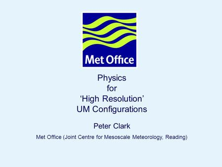 Page 1© Crown copyright 2007 Physics for 'High Resolution' UM Configurations Peter Clark Met Office (Joint Centre for Mesoscale Meteorology, Reading)