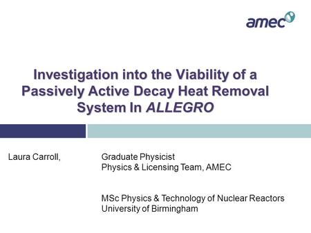 Investigation into the Viability of a Passively Active Decay Heat Removal System In ALLEGRO Laura Carroll, Graduate Physicist Physics & Licensing Team,