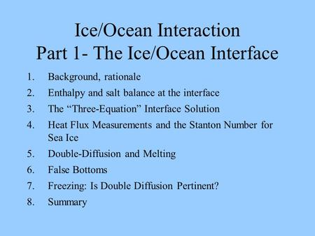 "Ice/Ocean Interaction Part 1- The Ice/Ocean Interface 1.Background, rationale 2.Enthalpy and salt balance at the interface 3.The ""Three-Equation"" Interface."