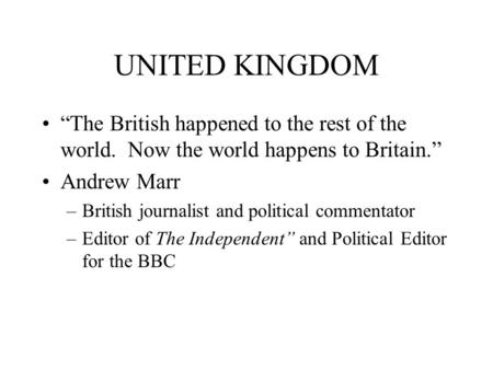 "UNITED KINGDOM ""The British happened to the rest of the world. Now the world happens to Britain."" Andrew Marr –British journalist and political commentator."