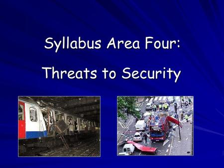 Syllabus Area Four: Threats to Security. Aims: Identify the main security threats facing countries like the UK. Examine the response of the UK government.