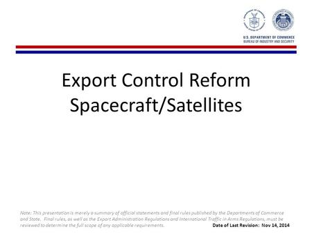 Export Control Reform Spacecraft/Satellites Note: This presentation is merely a summary of official statements and final rules published by the Departments.