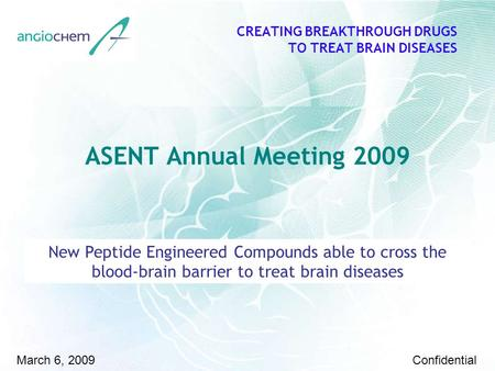 February 23 rd 2009 CREATING BREAKTHROUGH DRUGS TO TREAT BRAIN DISEASES March 6, 2009Confidential ASENT Annual Meeting 2009 New Peptide Engineered Compounds.