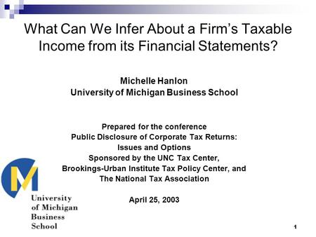 1 What Can We Infer About a Firm's Taxable Income from its Financial Statements? Michelle Hanlon University of Michigan Business School Prepared for the.