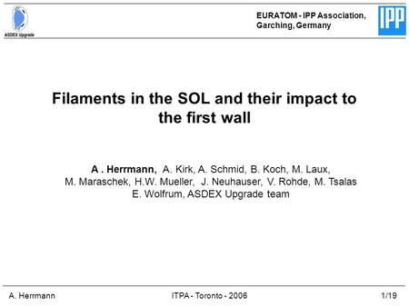 A. HerrmannITPA - Toronto - 20061/19 Filaments in the SOL and their impact to the first wall EURATOM - IPP Association, Garching, Germany A. Herrmann,