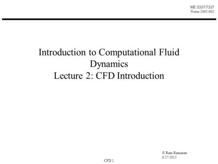 © Ram Ramanan 8/27/2015 CFD 1 ME 5337/7337 Notes-2005-002 Introduction to Computational Fluid Dynamics Lecture 2: CFD Introduction.