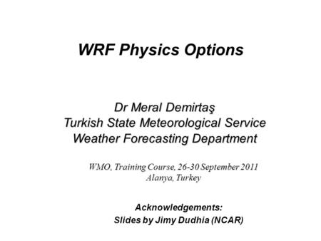 WRF Physics Options Acknowledgements: Slides by Jimy Dudhia (NCAR) Dr Meral Demirtaş Turkish State Meteorological Service Weather Forecasting Department.
