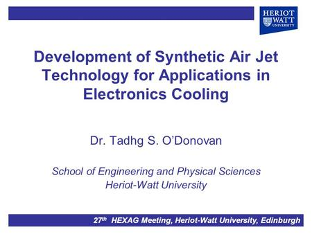 Development of Synthetic Air Jet Technology for Applications in Electronics Cooling Dr. Tadhg S. O'Donovan School of Engineering and Physical Sciences.