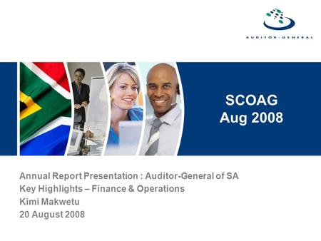 SCOAG Aug 2008 Annual Report Presentation : Auditor-General of SA Key Highlights – Finance & Operations Kimi Makwetu 20 August 2008.