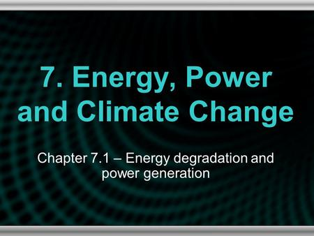 7. Energy, Power and Climate Change Chapter 7.1 – Energy degradation and power generation.