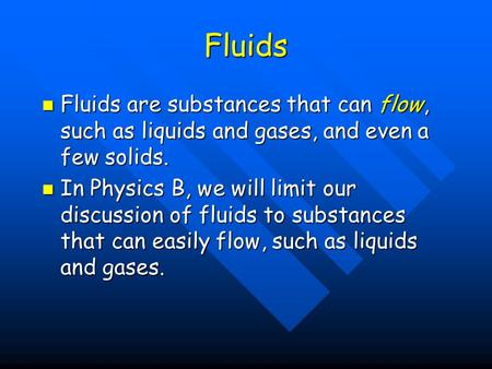 Fluids Fluids are substances that can flow, such as liquids and gases, and even a few solids. In Physics B, we will limit our discussion of fluids to substances.