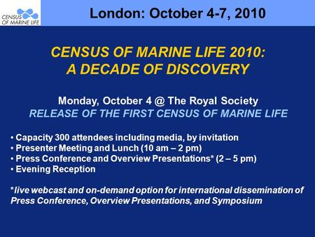 London: October 4-7, 2010 Monday, October The Royal Society RELEASE OF THE FIRST CENSUS OF MARINE LIFE Capacity 300 attendees including media, by invitation.