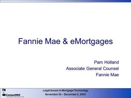 Legal Issues in Mortgage Technology November 30 – December 2, 2005 Fannie Mae & eMortgages Pam Holland Associate General Counsel Fannie Mae.