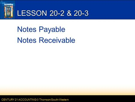 CENTURY 21 ACCOUNTING © Thomson/South-Western LESSON 20-2 & 20-3 Notes Payable Notes Receivable.