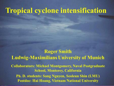 Tropical cyclone intensification Roger Smith Ludwig-Maximilians University of Munich Collaborators: Michael Montgomery, Naval Postgraduate School, Monterey,
