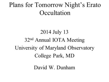 Plans for Tomorrow Night's Erato Occultation 2014 July 13 32 nd Annual IOTA Meeting University of Maryland Observatory College Park, MD David W. Dunham.