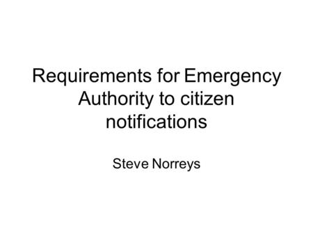 Requirements for Emergency Authority to citizen notifications Steve Norreys.
